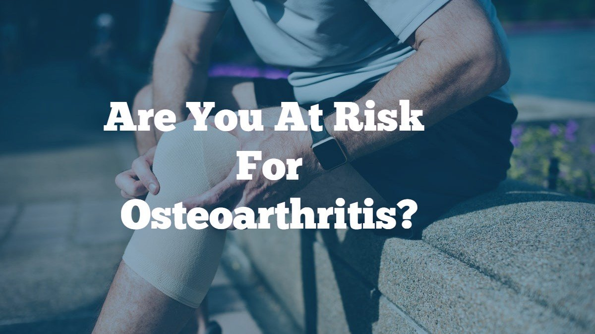 Osteoarthritis – You Are  Most At Risk  If You  Are Part of One of These Groups.