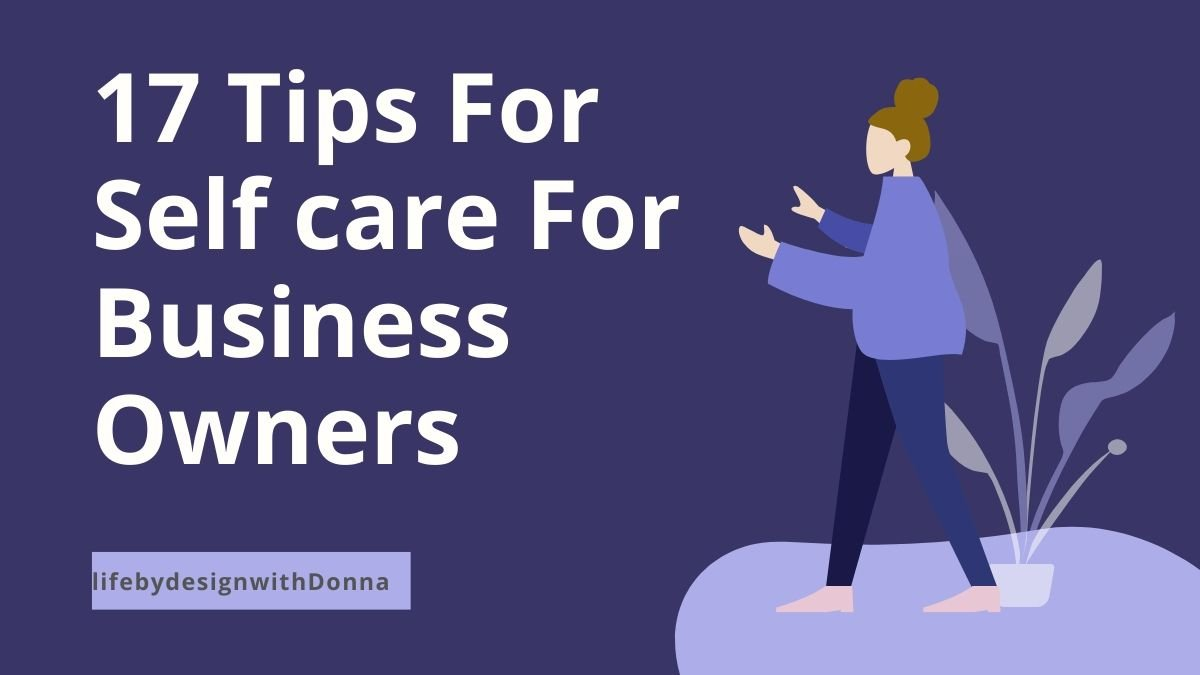17  Top  Selfcare Tips for the Health Conscious  Business Owner To Achieve Success Long Term Without Sacrificing  Self, Health and Relationships. No Burn out